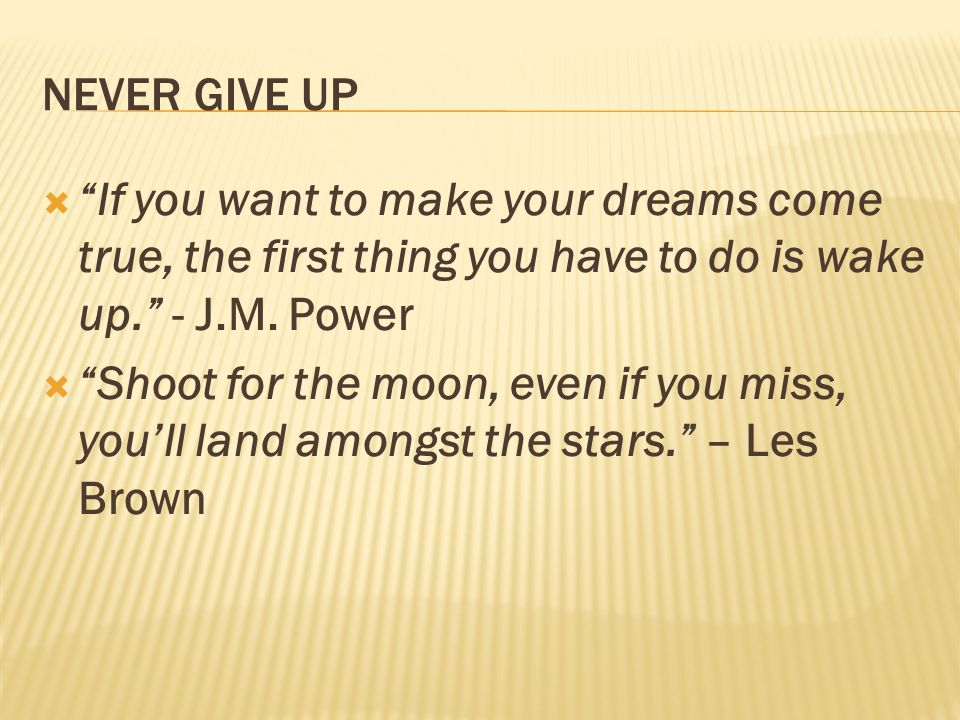 NEVER GIVE UP If you want to make your dreams come true, the first thing you have to do is wake up. - J.M. Power Shoot for the moon, even if you miss,