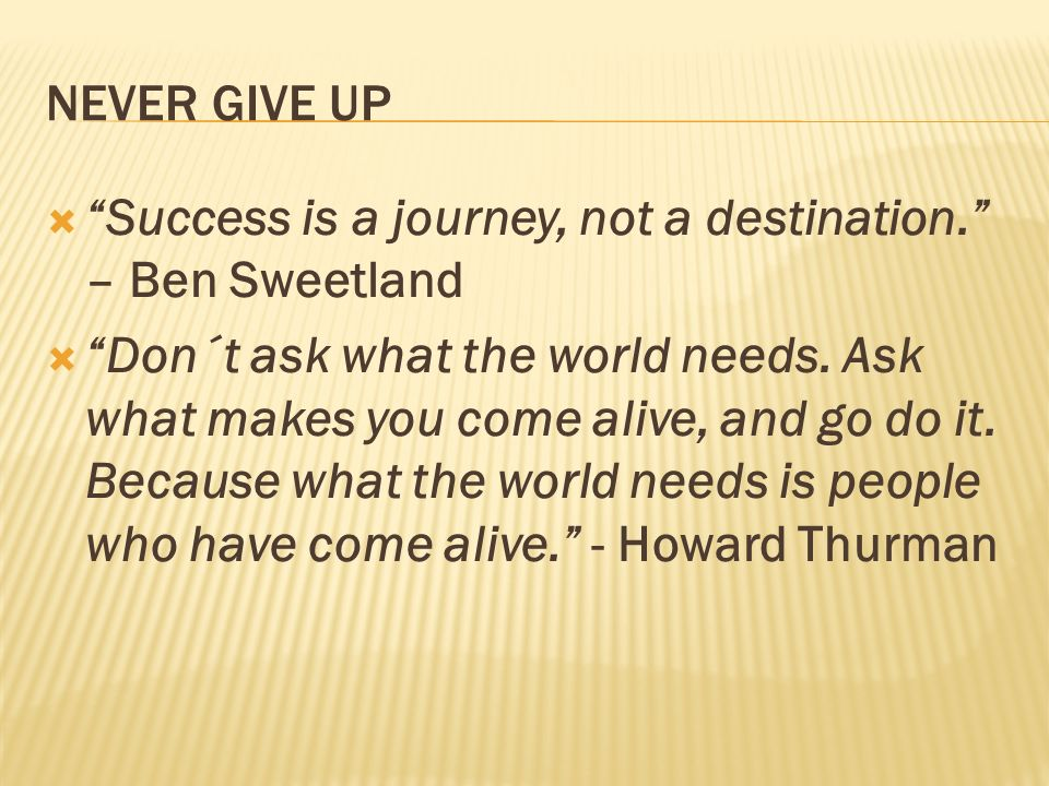 NEVER GIVE UP Success is a journey, not a destination. – Ben Sweetland Don´t ask what the world needs. Ask what makes you come alive, and go do it. Be