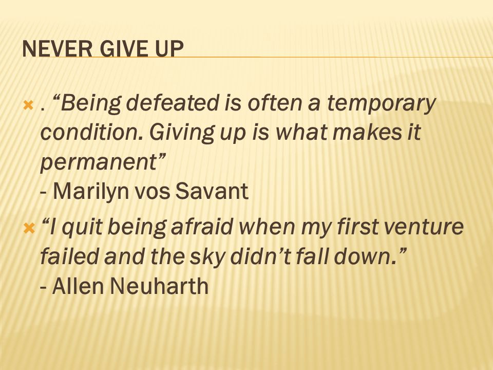 NEVER GIVE UP. Being defeated is often a temporary condition. Giving up is what makes it permanent - Marilyn vos Savant I quit being afraid when my fi
