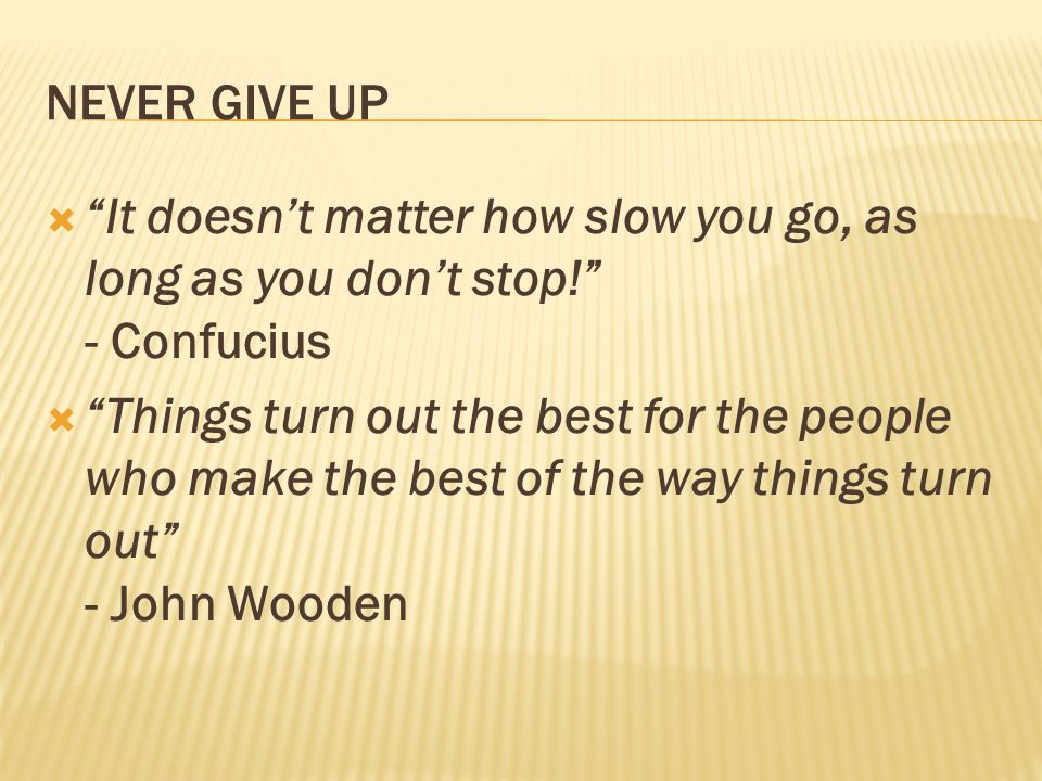 NEVER GIVE UP It doesnt matter how slow you go, as long as you dont stop! - Confucius Things turn out the best for the people who make the best of the