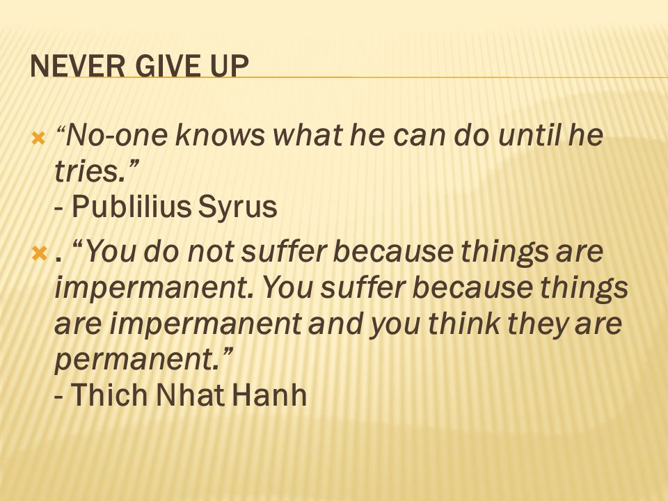NEVER GIVE UP No-one knows what he can do until he tries. - Publilius Syrus. You do not suffer because things are impermanent. You suffer because thin