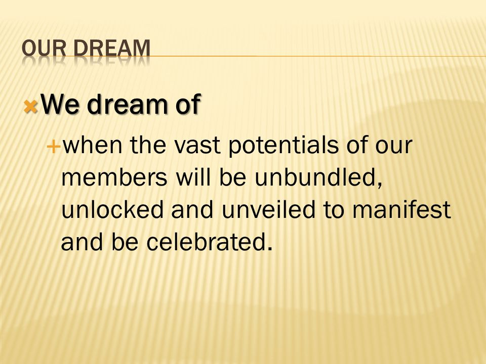 We dream of We dream of when the vast potentials of our members will be unbundled, unlocked and unveiled to manifest and be celebrated.