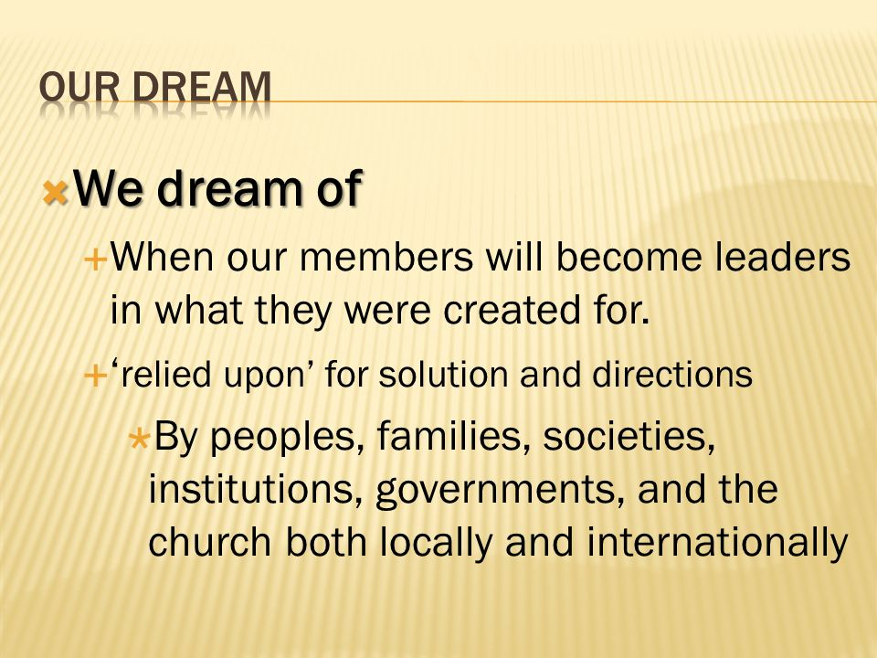We dream of We dream of When our members will become leaders in what they were created for. relied upon for solution and directions By peoples, famili
