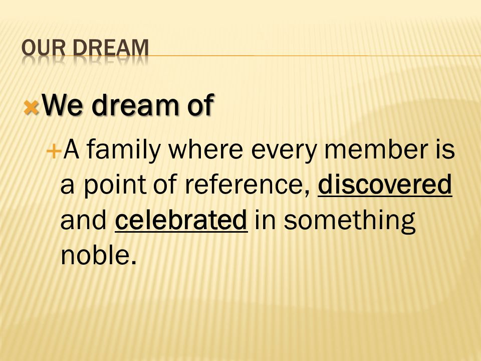 We dream of We dream of A family where every member is a point of reference, discovered and celebrated in something noble.