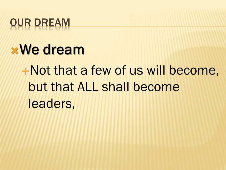 We dream We dream Not that a few of us will become, but that ALL shall become leaders,