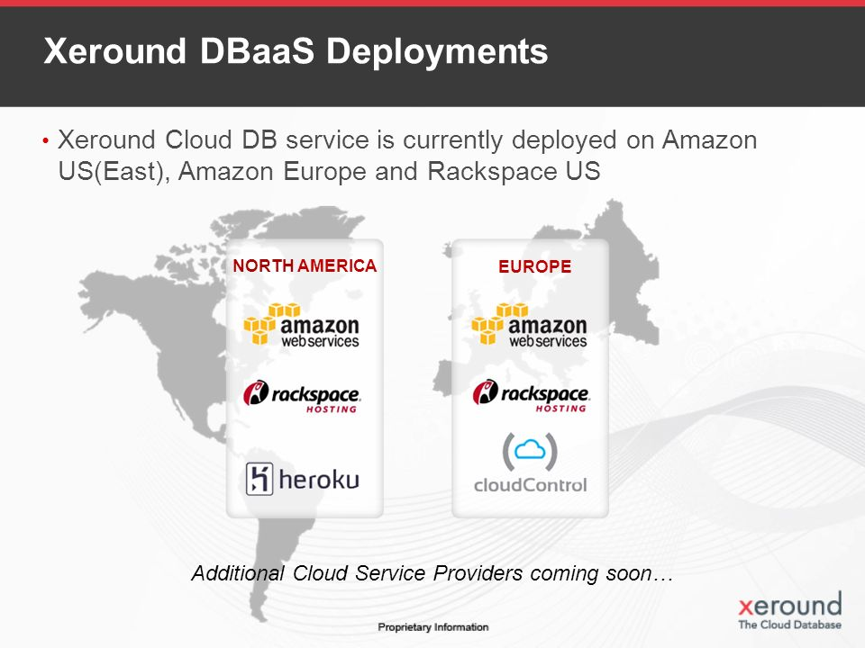 Xeround DBaaS Deployments Xeround Cloud DB service is currently deployed on Amazon US(East), Amazon Europe and Rackspace US Additional Cloud Service Providers coming soon… NORTH AMERICA EUROPE