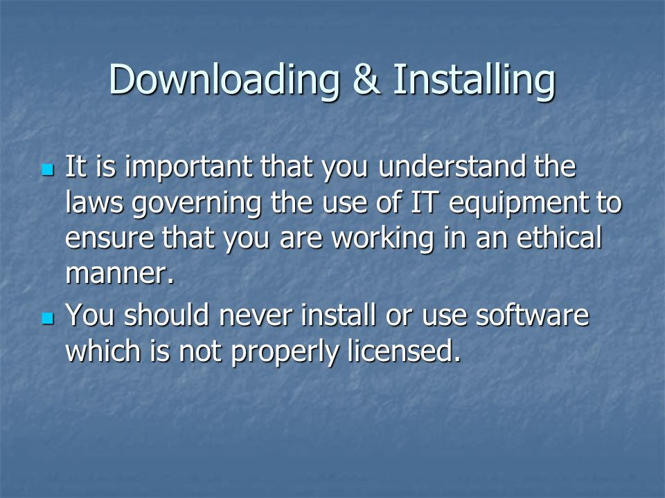 Downloading & Installing It is important that you understand the laws governing the use of IT equipment to ensure that you are working in an ethical manner.