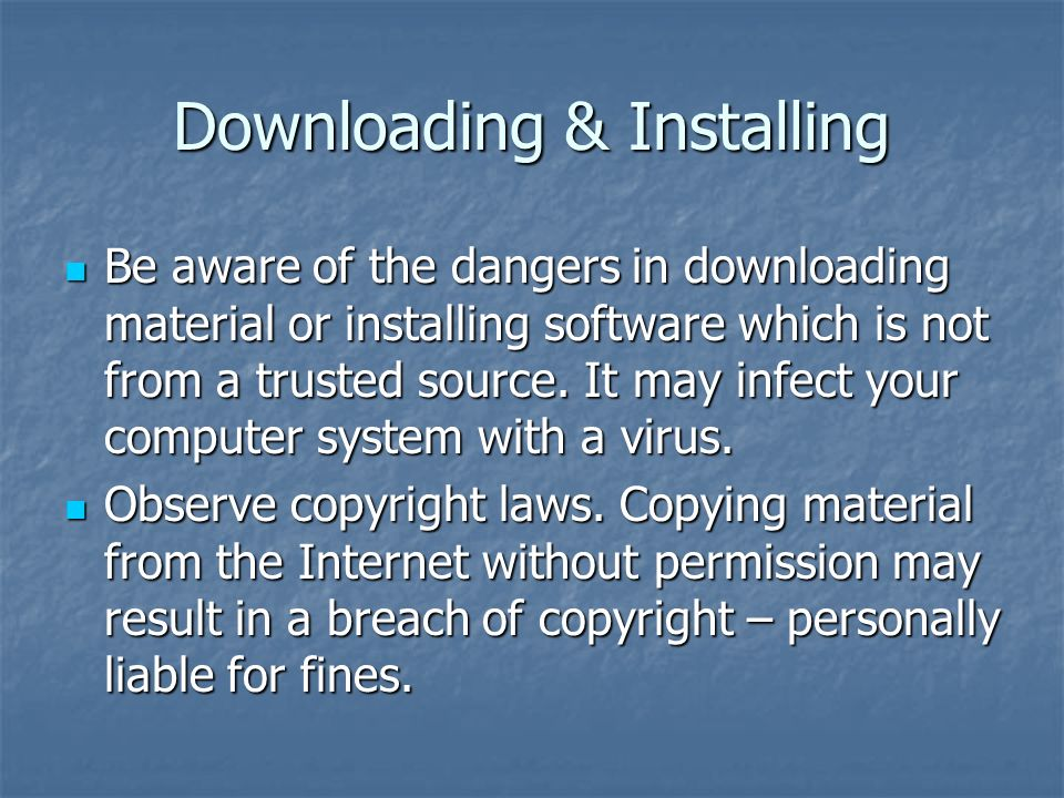 Downloading & Installing Be aware of the dangers in downloading material or installing software which is not from a trusted source.