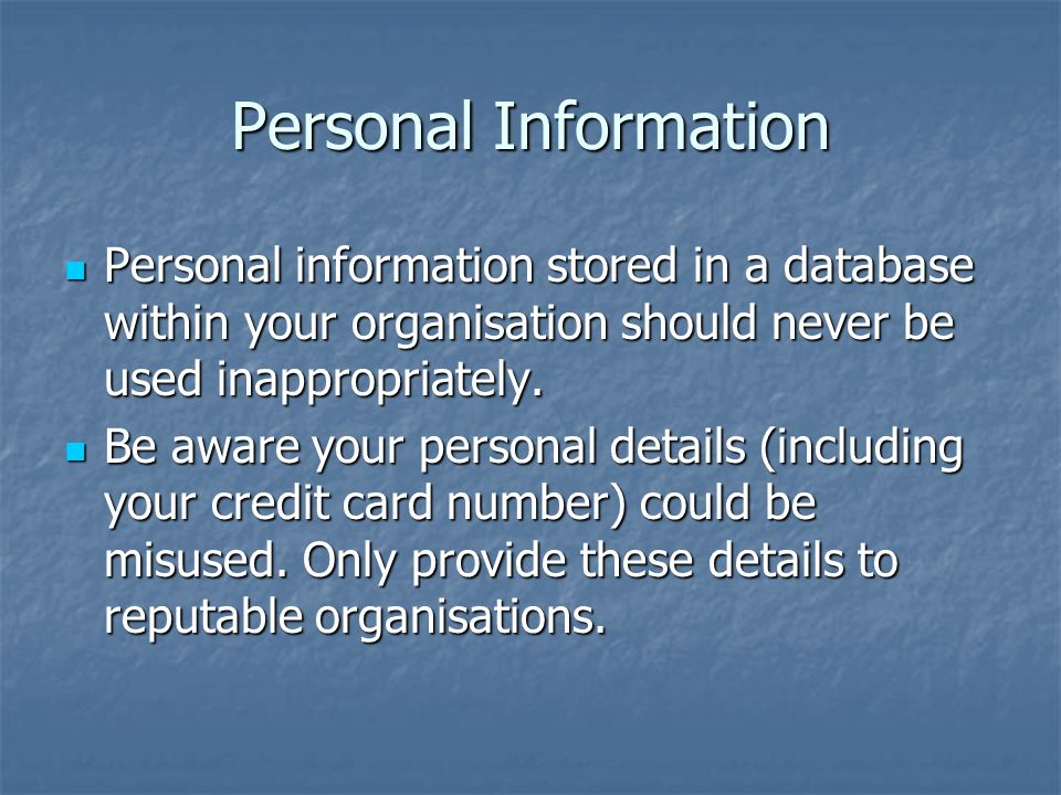 Personal Information Personal information stored in a database within your organisation should never be used inappropriately.