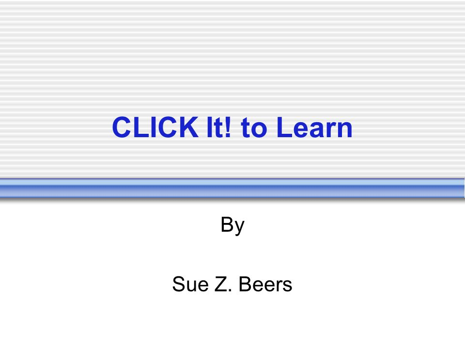 CLICK It! to Learn By Sue Z. Beers