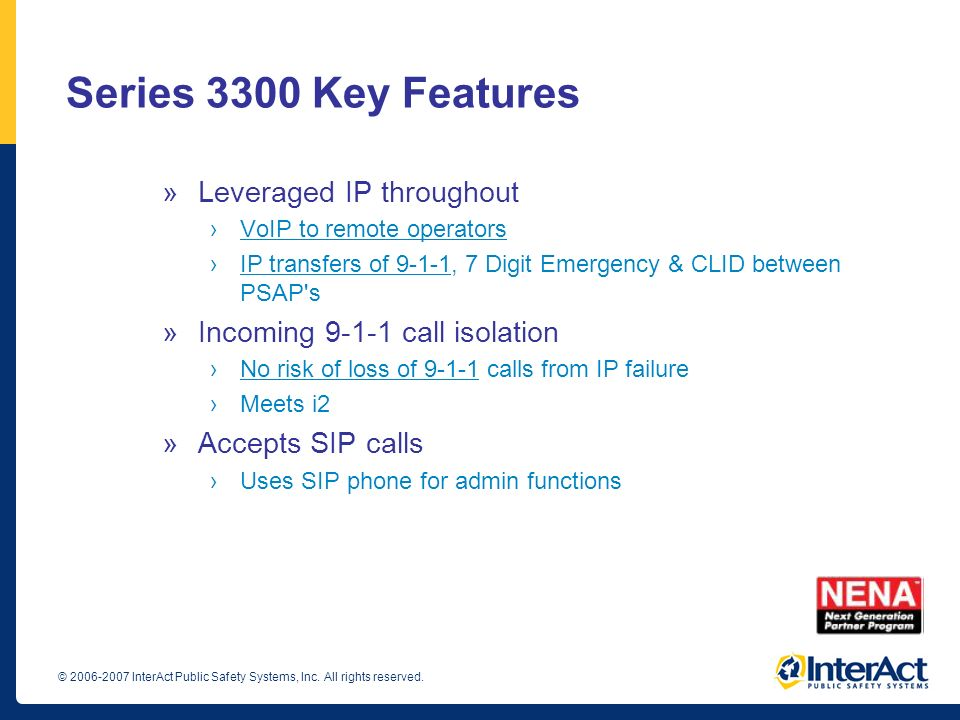 Series 3300 Key Features »Leveraged IP throughout VoIP to remote operators IP transfers of 9-1-1, 7 Digit Emergency & CLID between PSAP's »Incoming 9-