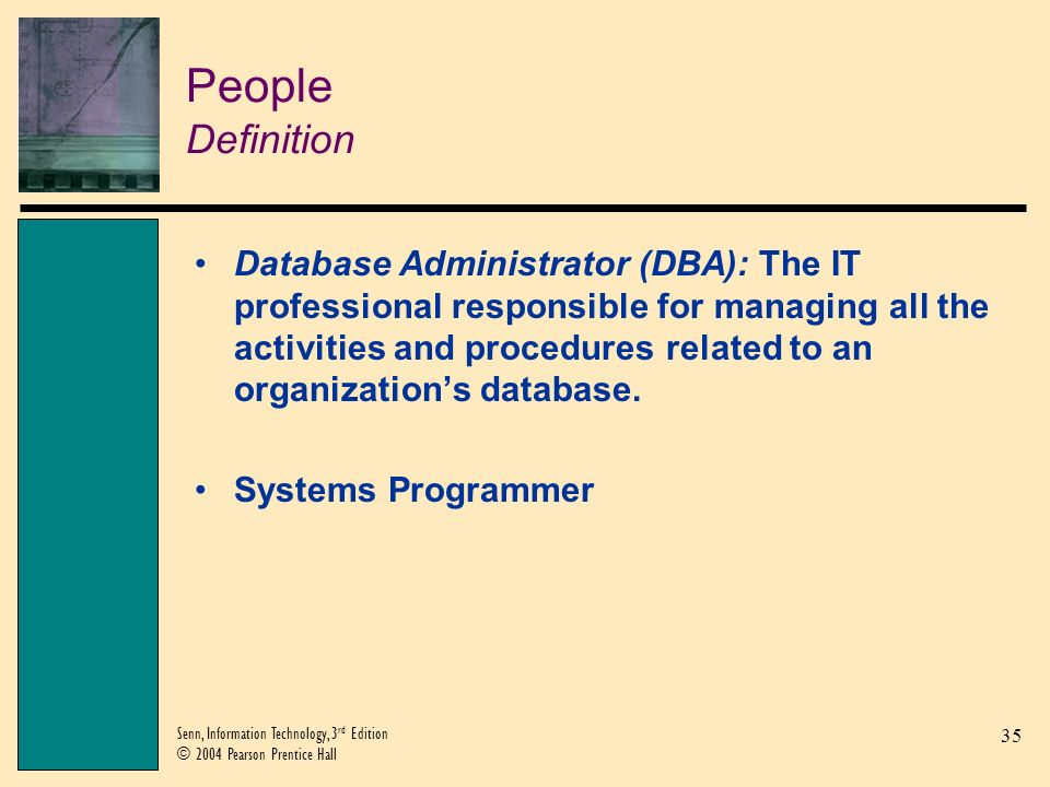 36 Senn, Information Technology, 3 rd Edition © 2004 Pearson Prentice Hall Procedures Database Administration Procedures Database Administration Procedures: The procedures associated with managing a database.