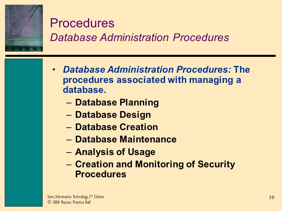 37 Senn, Information Technology, 3 rd Edition © 2004 Pearson Prentice Hall Procedures Concurrency Procedures Concurrent Data Sharing: A database procedure that allows several users to access the database simultaneously.