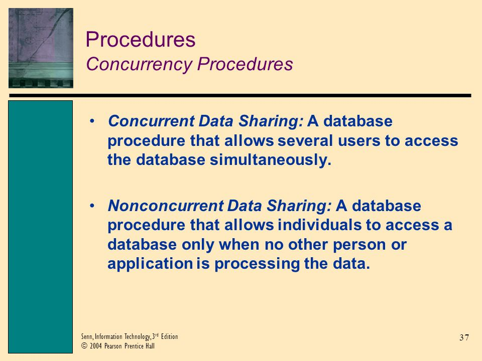 38 Senn, Information Technology, 3 rd Edition © 2004 Pearson Prentice Hall Procedures Concurrency Procedures (Continued) Record Locking: A concurrency procedure that prohibits another user from accessing or altering a records that is in use.
