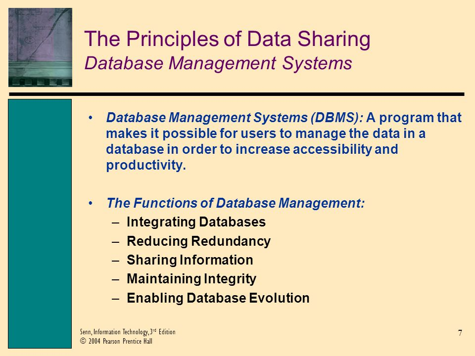 8 Senn, Information Technology, 3 rd Edition © 2004 Pearson Prentice Hall The Principles of Data Sharing Database Management Systems (Continued)