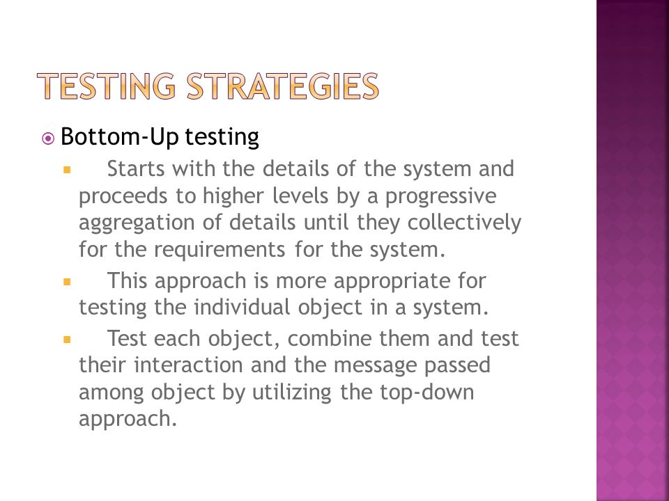 Bottom-Up testing Starts with the details of the system and proceeds to higher levels by a progressive aggregation of details until they collectively