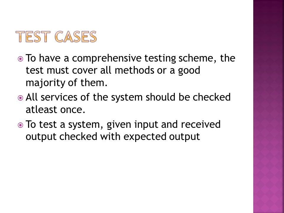 To have a comprehensive testing scheme, the test must cover all methods or a good majority of them. All services of the system should be checked atlea