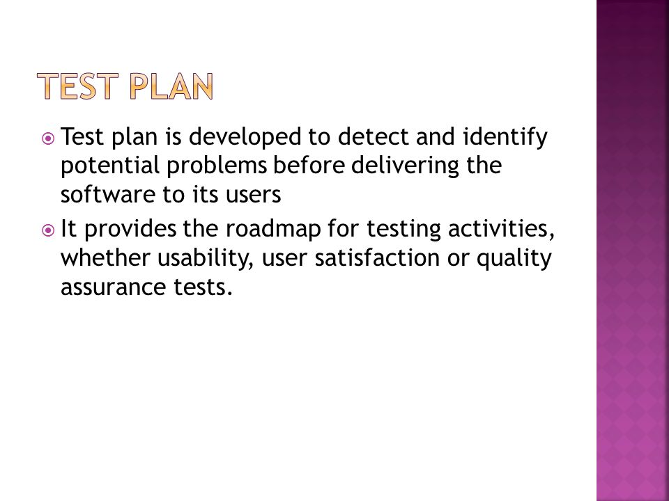 Test plan is developed to detect and identify potential problems before delivering the software to its users It provides the roadmap for testing activ
