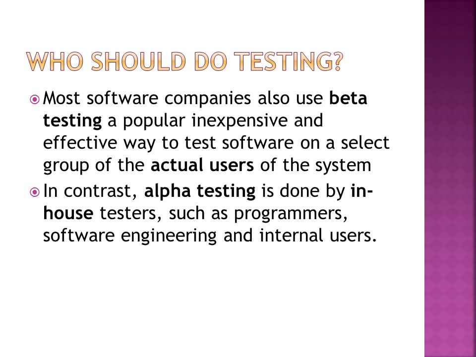 Most software companies also use beta testing a popular inexpensive and effective way to test software on a select group of the actual users of the sy