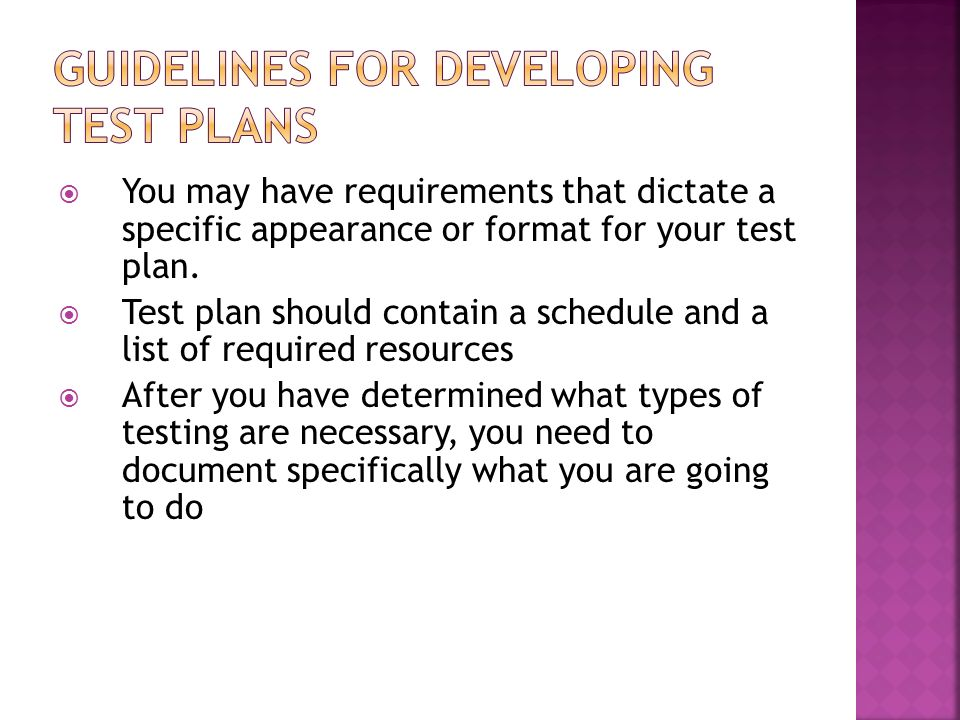 You may have requirements that dictate a specific appearance or format for your test plan. Test plan should contain a schedule and a list of required