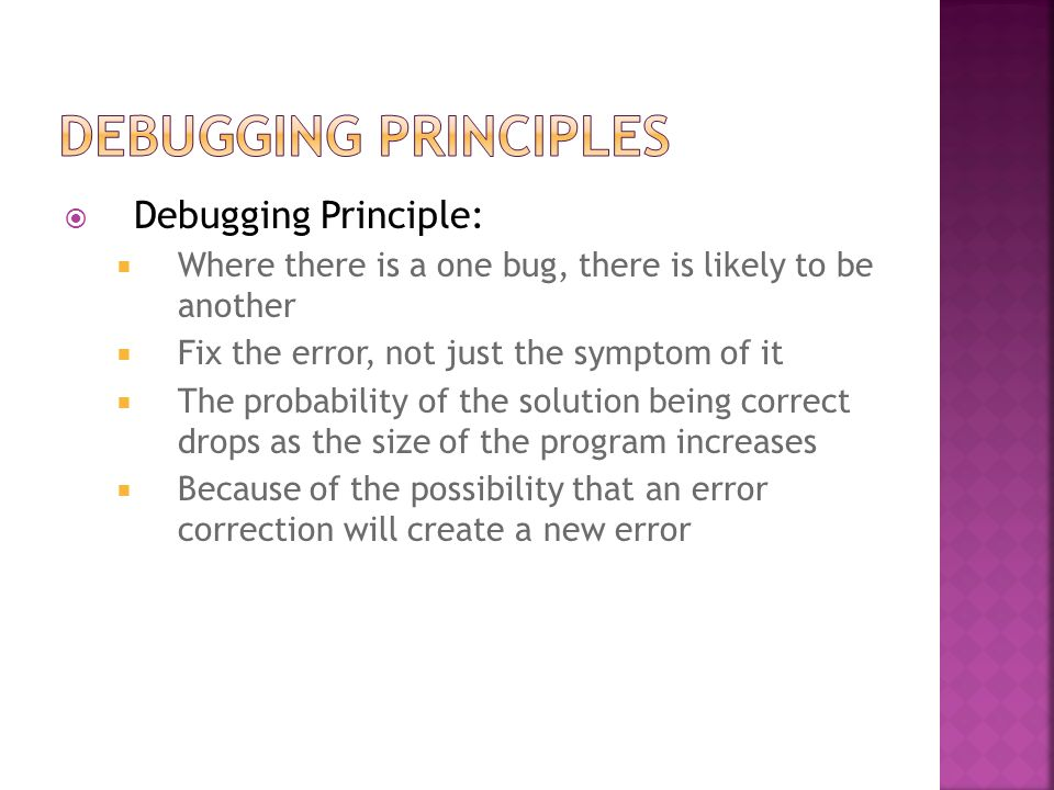 Debugging Principle: Where there is a one bug, there is likely to be another Fix the error, not just the symptom of it The probability of the solution