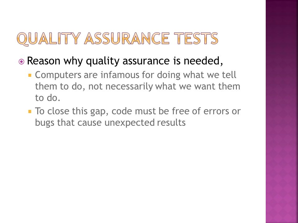 Reason why quality assurance is needed, Computers are infamous for doing what we tell them to do, not necessarily what we want them to do. To close th