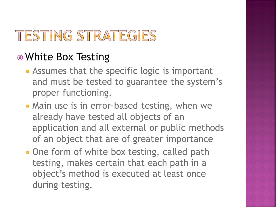 White Box Testing Assumes that the specific logic is important and must be tested to guarantee the systems proper functioning. Main use is in error-ba