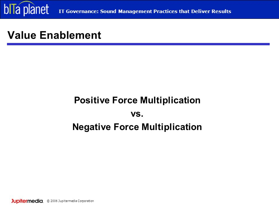 © 2006 Jupitermedia Corporation IT Governance: Sound Management Practices that Deliver Results Value Enablement Positive Force Multiplication vs.