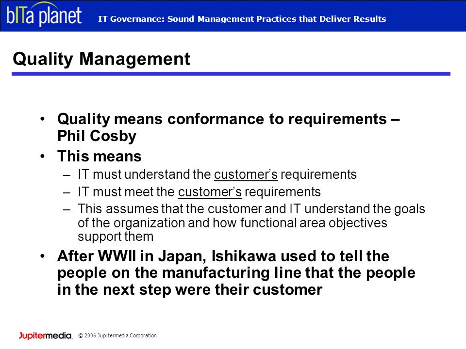 © 2006 Jupitermedia Corporation IT Governance: Sound Management Practices that Deliver Results Quality Management Quality means conformance to requirements – Phil Cosby This means –IT must understand the customers requirements –IT must meet the customers requirements –This assumes that the customer and IT understand the goals of the organization and how functional area objectives support them After WWII in Japan, Ishikawa used to tell the people on the manufacturing line that the people in the next step were their customer