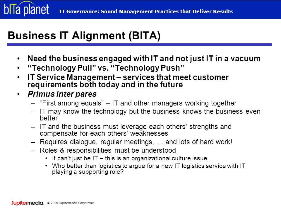 © 2006 Jupitermedia Corporation IT Governance: Sound Management Practices that Deliver Results Business IT Alignment (BITA) Need the business engaged with IT and not just IT in a vacuum Technology Pull vs.