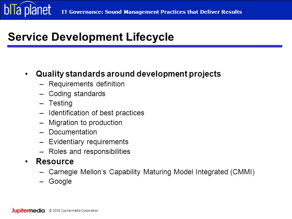 © 2006 Jupitermedia Corporation IT Governance: Sound Management Practices that Deliver Results Service Development Lifecycle Quality standards around development projects –Requirements definition –Coding standards –Testing –Identification of best practices –Migration to production –Documentation –Evidentiary requirements –Roles and responsibilities Resource –Carnegie Mellons Capability Maturing Model Integrated (CMMI) –Google