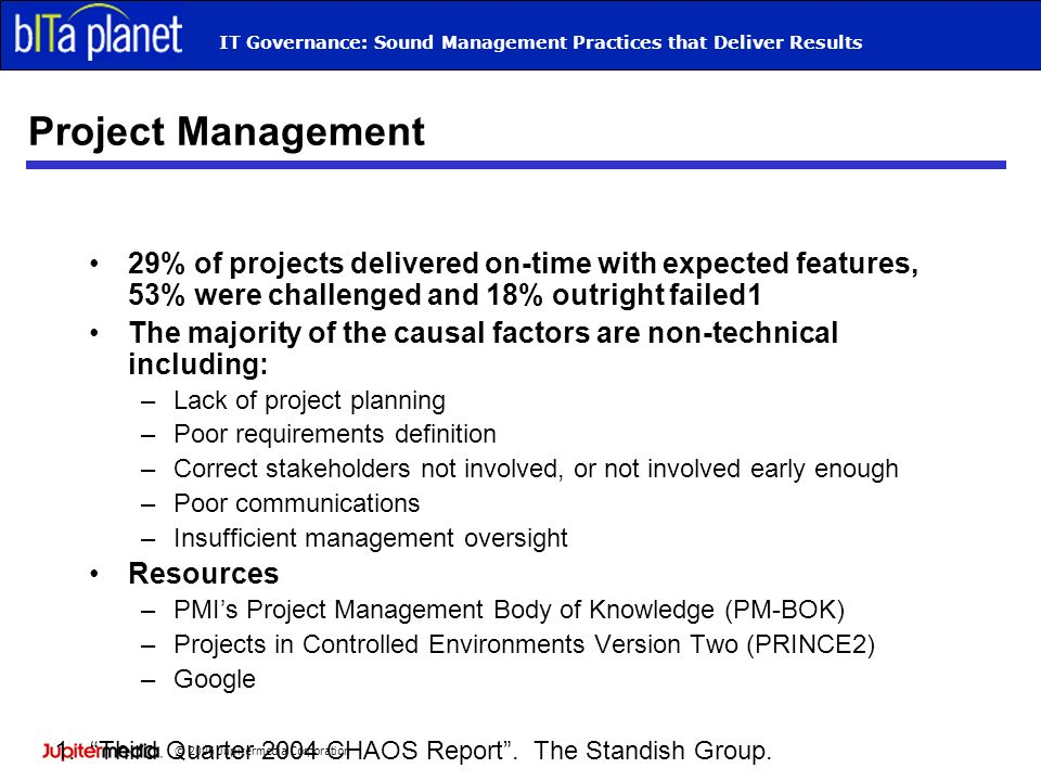 © 2006 Jupitermedia Corporation IT Governance: Sound Management Practices that Deliver Results Project Management 29% of projects delivered on-time with expected features, 53% were challenged and 18% outright failed1 The majority of the causal factors are non-technical including: –Lack of project planning –Poor requirements definition –Correct stakeholders not involved, or not involved early enough –Poor communications –Insufficient management oversight Resources –PMIs Project Management Body of Knowledge (PM-BOK) –Projects in Controlled Environments Version Two (PRINCE2) –Google 1.