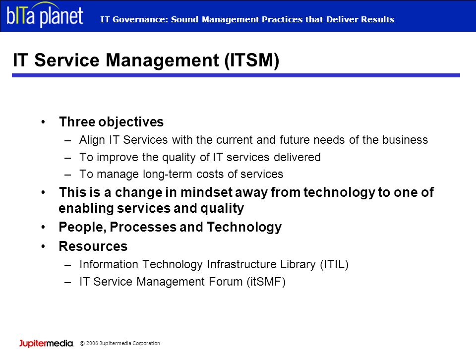 © 2006 Jupitermedia Corporation IT Governance: Sound Management Practices that Deliver Results IT Service Management (ITSM) Three objectives –Align IT
