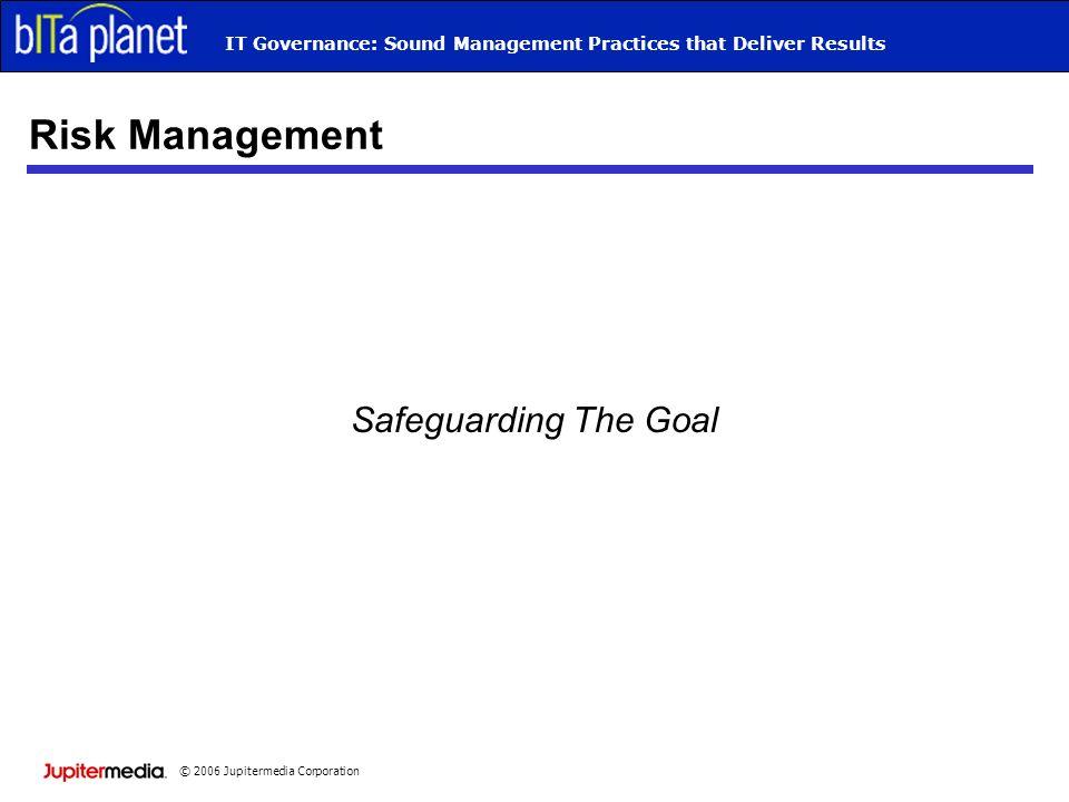 © 2006 Jupitermedia Corporation IT Governance: Sound Management Practices that Deliver Results Risk Management Safeguarding The Goal