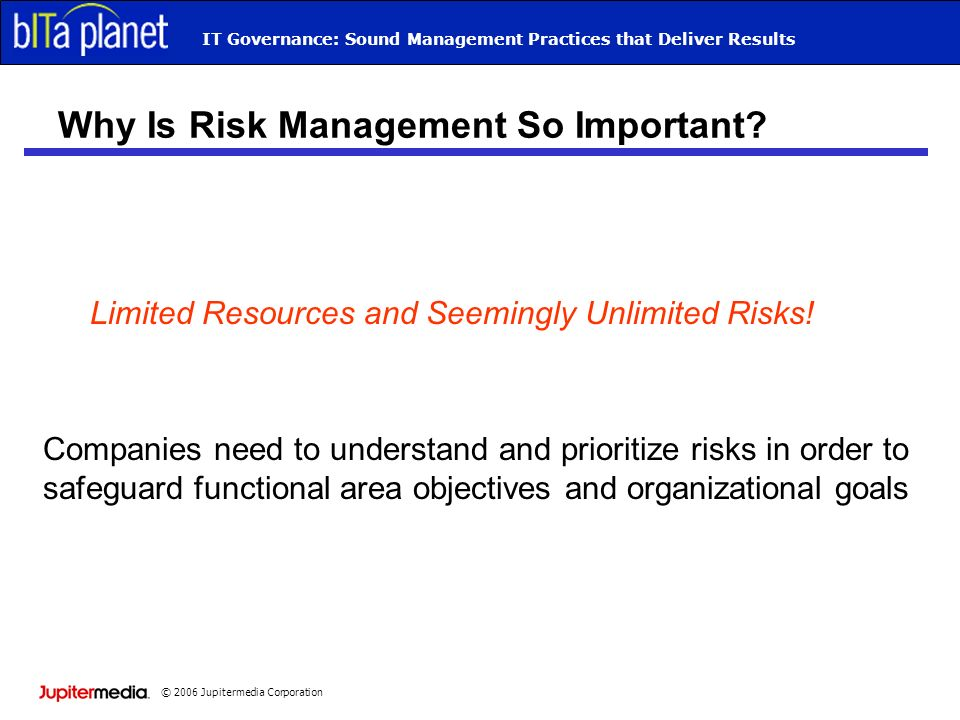 © 2006 Jupitermedia Corporation IT Governance: Sound Management Practices that Deliver Results Why Is Risk Management So Important.