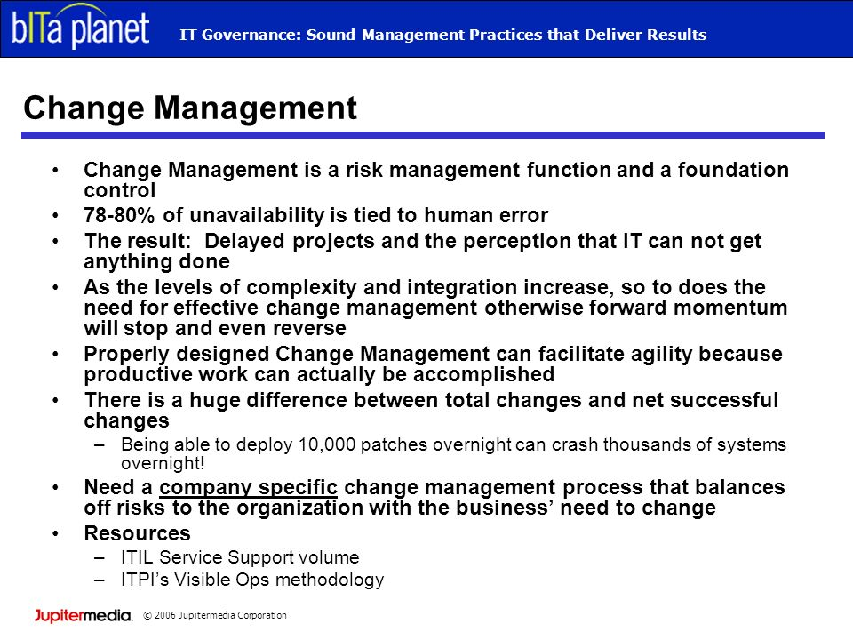 © 2006 Jupitermedia Corporation IT Governance: Sound Management Practices that Deliver Results Change Management Change Management is a risk management function and a foundation control 78-80% of unavailability is tied to human error The result: Delayed projects and the perception that IT can not get anything done As the levels of complexity and integration increase, so to does the need for effective change management otherwise forward momentum will stop and even reverse Properly designed Change Management can facilitate agility because productive work can actually be accomplished There is a huge difference between total changes and net successful changes –Being able to deploy 10,000 patches overnight can crash thousands of systems overnight.
