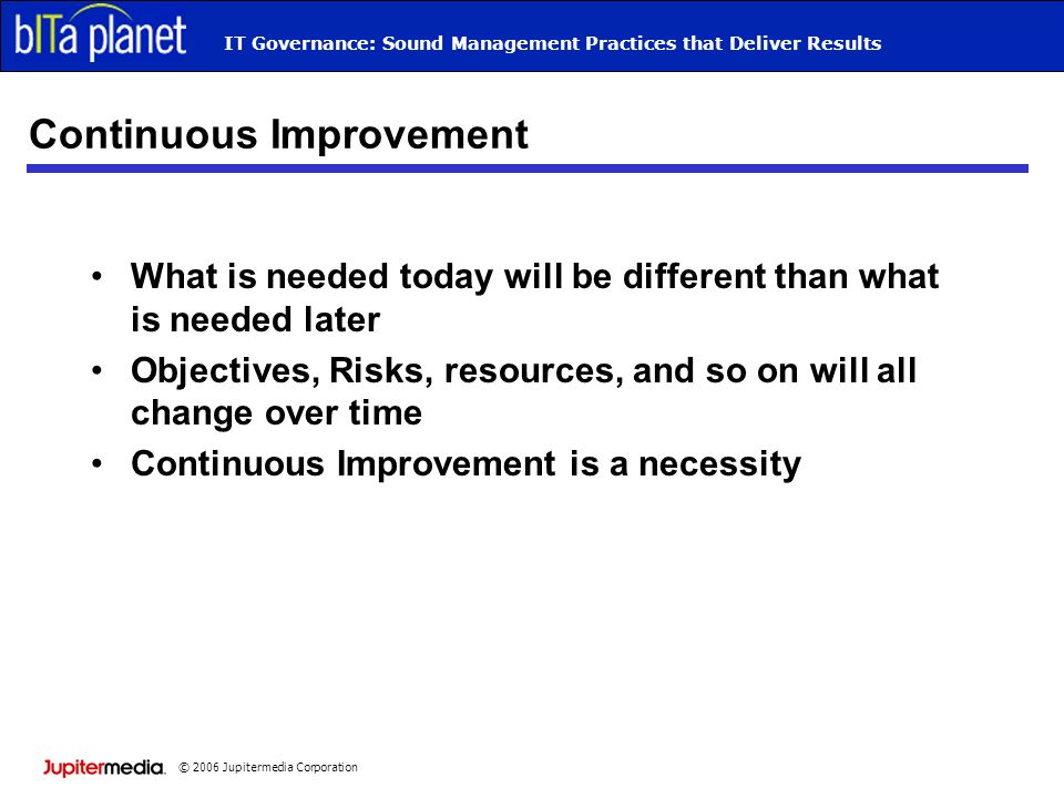 © 2006 Jupitermedia Corporation IT Governance: Sound Management Practices that Deliver Results Continuous Improvement What is needed today will be dif