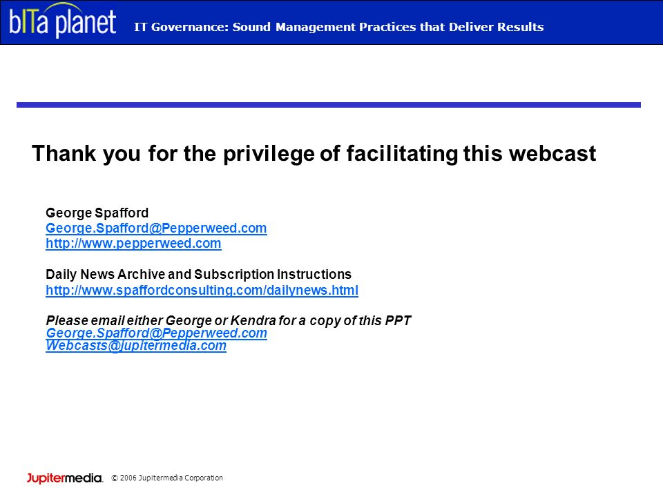 © 2006 Jupitermedia Corporation Webcast TitleIT Governance: Sound Management Practices that Deliver Results Thank you for the privilege of facilitatin