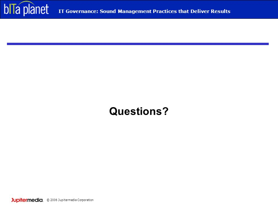 © 2006 Jupitermedia Corporation IT Governance: Sound Management Practices that Deliver Results Questions
