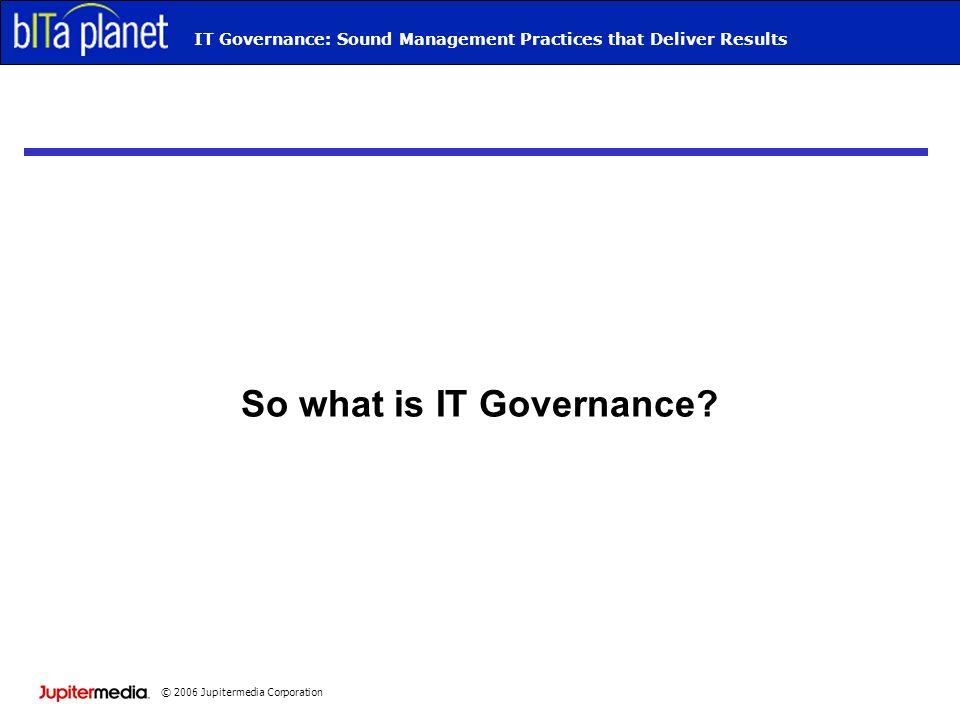 © 2006 Jupitermedia Corporation Webcast TitleIT Governance: Sound Management Practices that Deliver Results So what is IT Governance?
