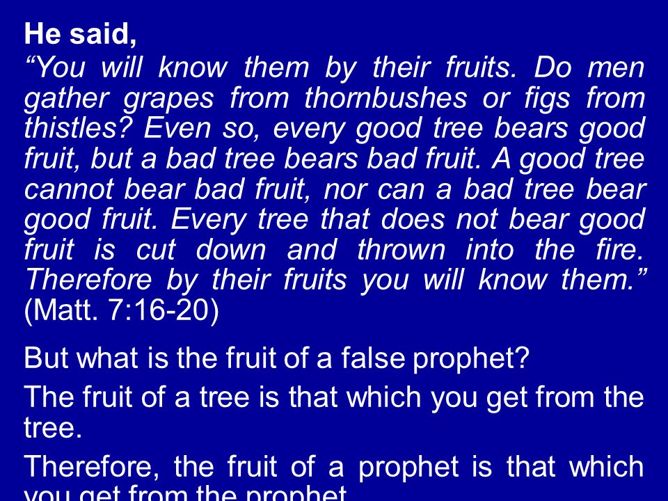 He said, You will know them by their fruits. Do men gather grapes from thornbushes or figs from thistles? Even so, every good tree bears good fruit, b