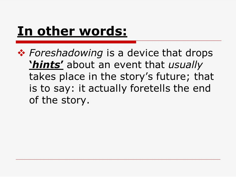 In other words: Foreshadowing is a device that dropshints about an event that usually takes place in the storys future; that is to say: it actually foretells the end of the story.