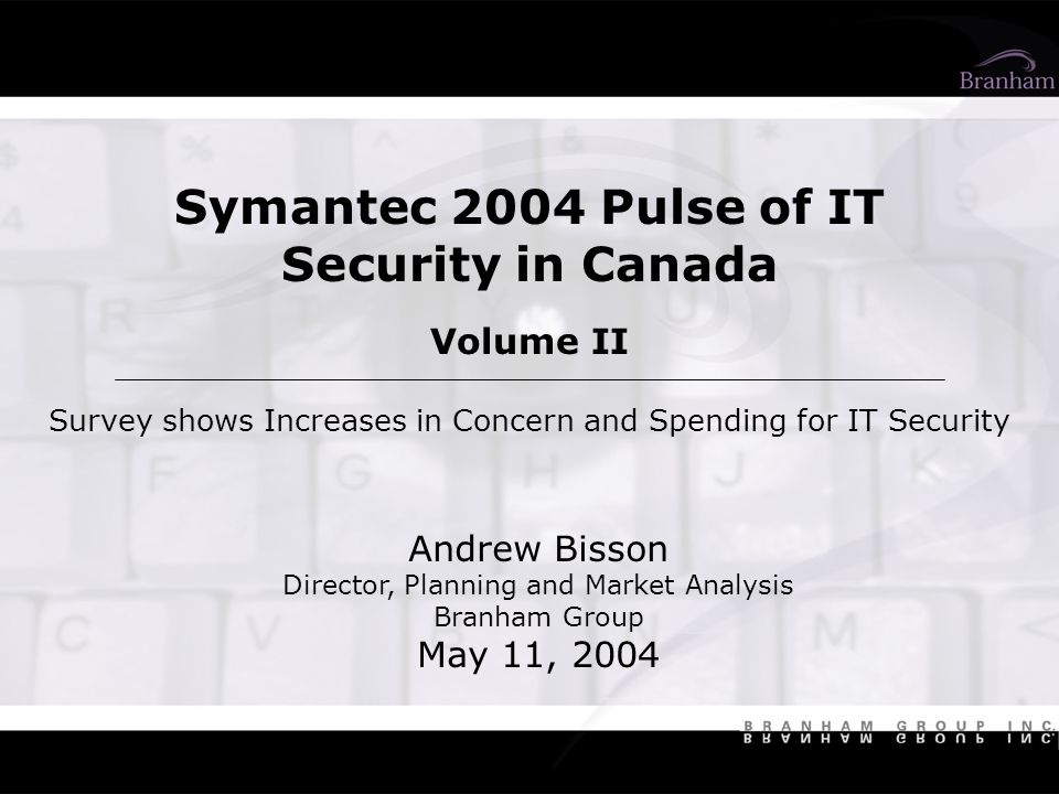 Symantec 2004 Pulse of IT Security in Canada Volume II Survey shows Increases in Concern and Spending for IT Security Andrew Bisson Director, Planning and Market Analysis Branham Group May 11, 2004