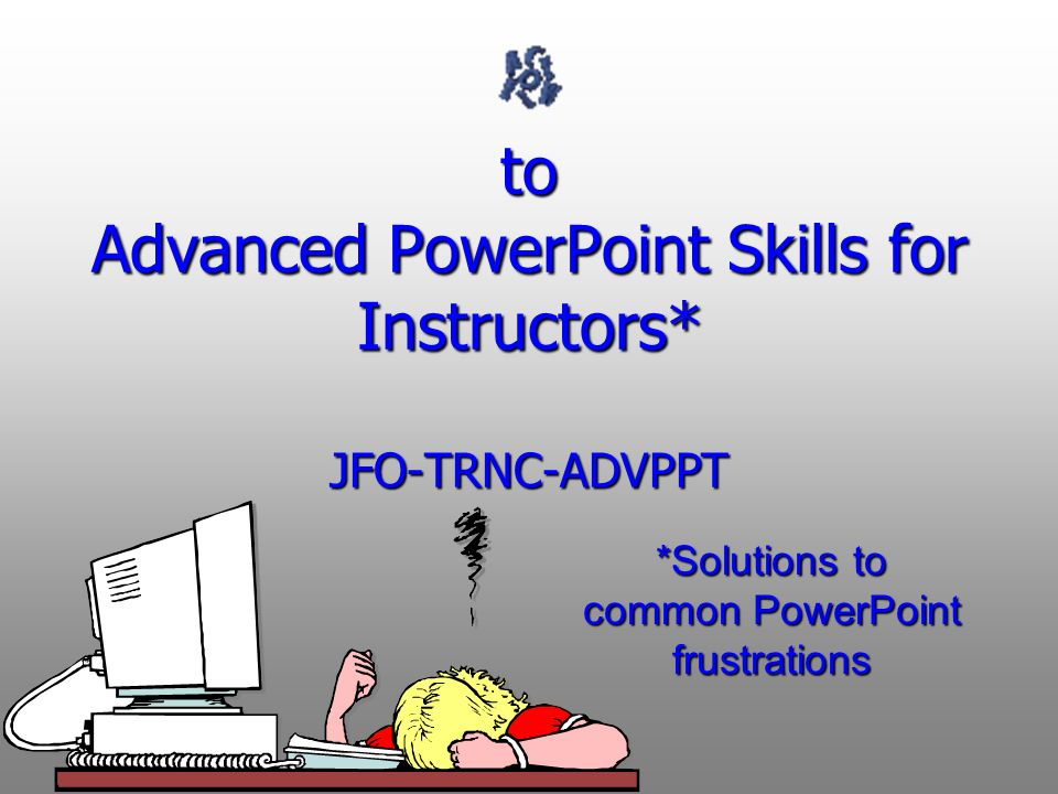 to Advanced PowerPoint Skills for Instructors* JFO-TRNC-ADVPPT *Solutions to common PowerPoint frustrations
