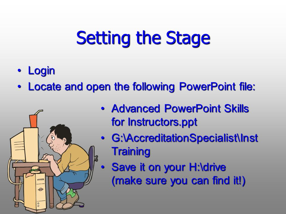 Setting the Stage Login Locate and open the following PowerPoint file: Advanced PowerPoint Skills for Instructors.ppt G:\AccreditationSpecialist\Inst Training Save it on your H:\drive (make sure you can find it!)