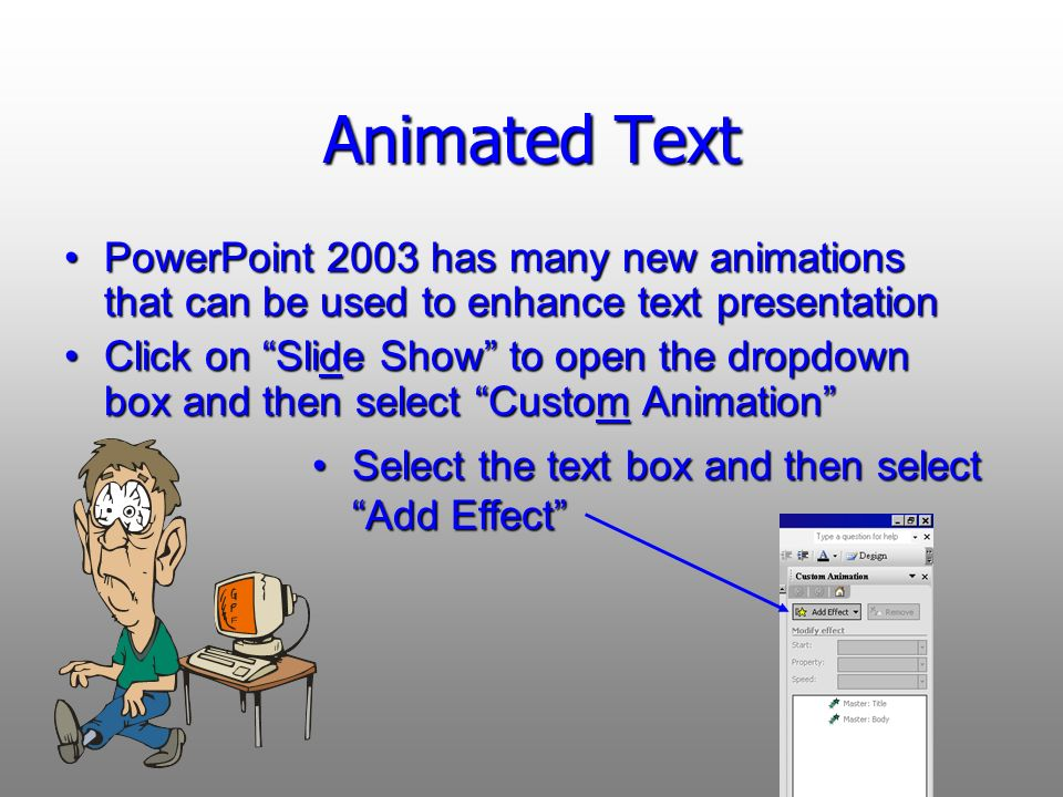 Animated Text PowerPoint 2003 has many new animations that can be used to enhance text presentation Click on Slide Show to open the dropdown box and then select Custom Animation Select the text box and then select Add EffectSelect the text box and then select Add Effect
