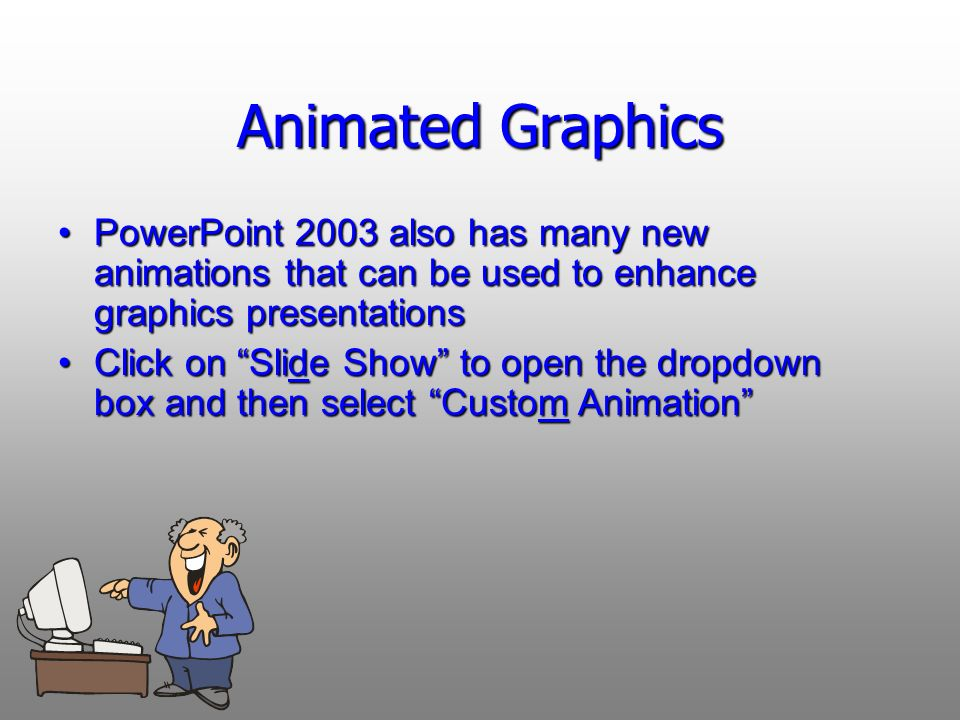Animated Graphics PowerPoint 2003 also has many new animations that can be used to enhance graphics presentationsPowerPoint 2003 also has many new animations that can be used to enhance graphics presentations Click on Slide Show to open the dropdown box and then select Custom AnimationClick on Slide Show to open the dropdown box and then select Custom Animation