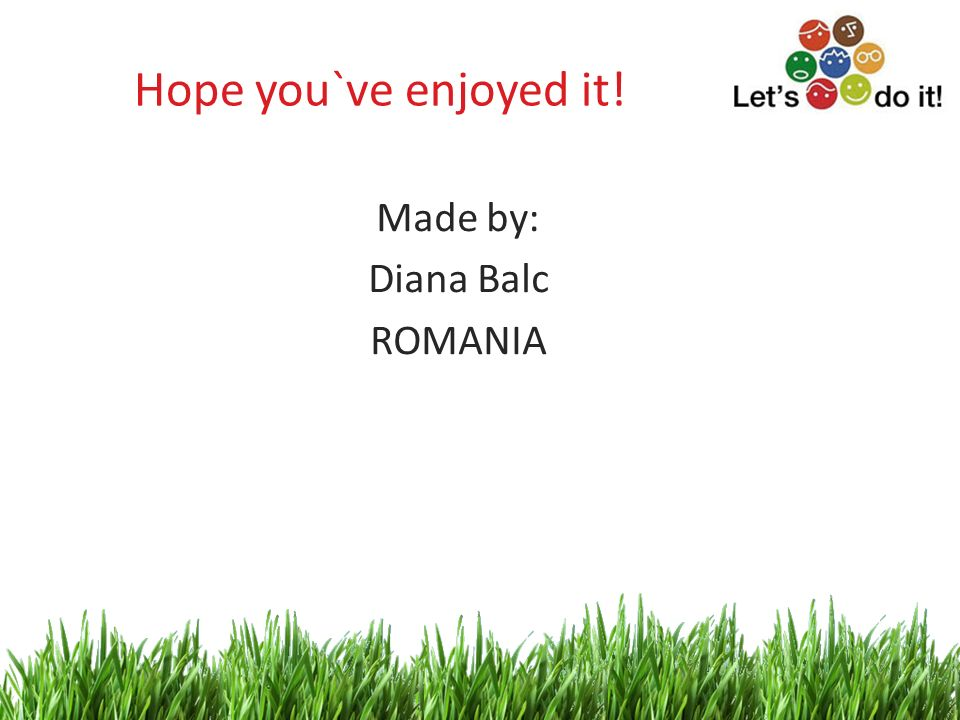 11 Hope you`ve enjoyed it! Made by: Diana Balc ROMANIA