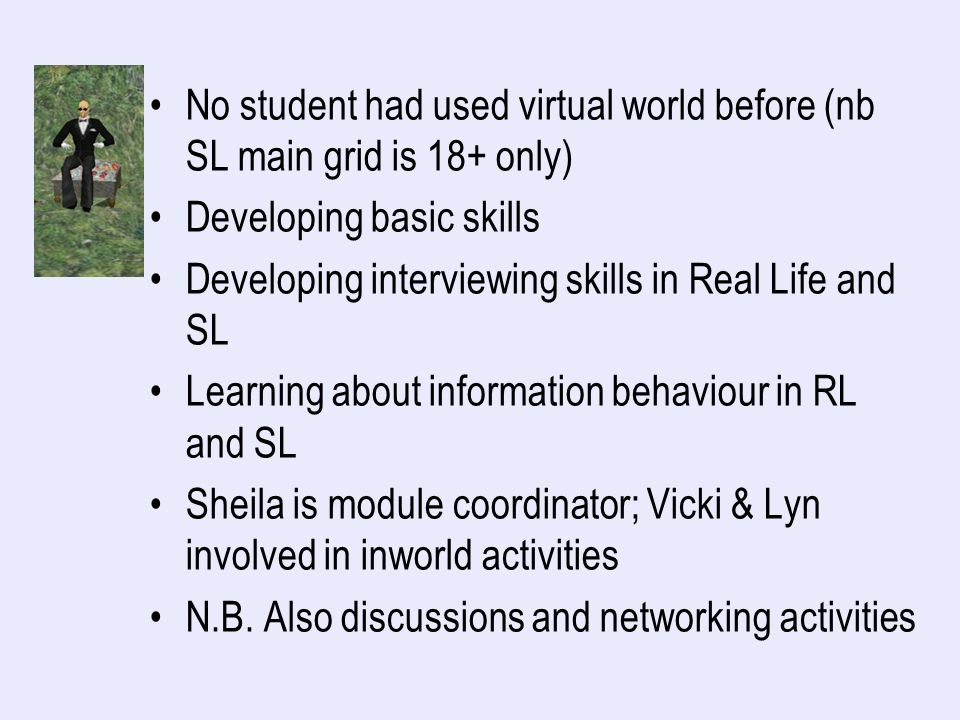No student had used virtual world before (nb SL main grid is 18+ only) Developing basic skills Developing interviewing skills in Real Life and SL Learning about information behaviour in RL and SL Sheila is module coordinator; Vicki & Lyn involved in inworld activities N.B.