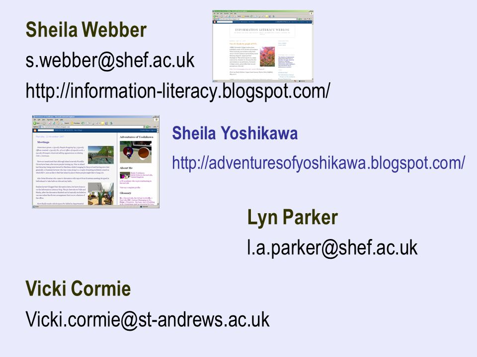 Sheila Webber s.webber@shef.ac.uk http://information-literacy.blogspot.com/ http://adventuresofyoshikawa.blogspot.com/ Sheila Yoshikawa Vicki Cormie Vicki.cormie@st-andrews.ac.uk Lyn Parker l.a.parker@shef.ac.uk